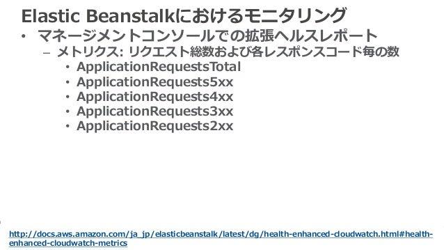 62 Elastic Beanstalkにおけるモニタリング • マネージメントコンソールでの拡張ヘルスレポート – メトリクス: リクエスト総数および各レスポンスコード毎の数 • ApplicationRequestsTotal • Appl...