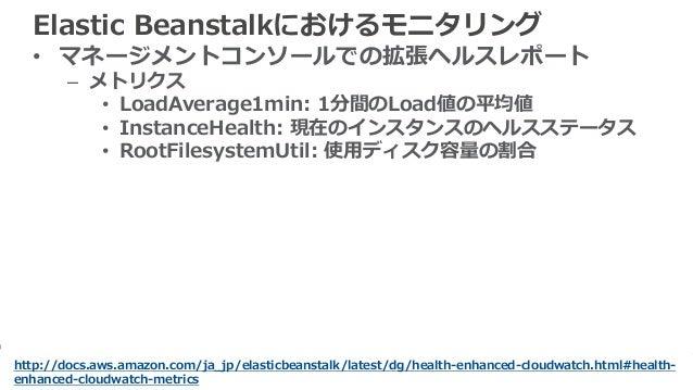 64 Elastic Beanstalkにおけるモニタリング • マネージメントコンソールでの拡張ヘルスレポート – メトリクス • LoadAverage1min: 1分間のLoad値の平均値 • InstanceHealth: 現在のインス...