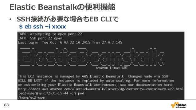 68 Elastic Beanstalkの便利機能 • SSH接続が必要な場合もEB CLIで $ eb ssh –i xxxx