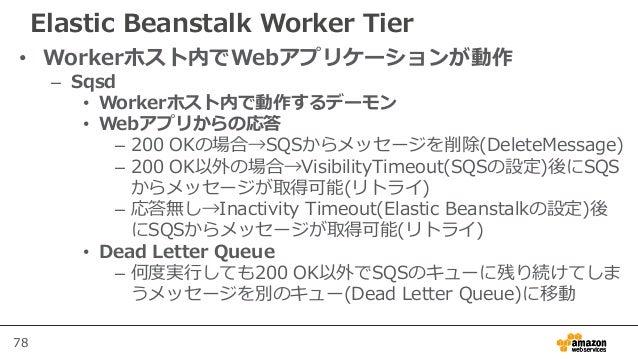 78 Elastic Beanstalk Worker Tier • Workerホスト内でWebアプリケーションが動作 – Sqsd • Workerホスト内で動作するデーモン • Webアプリからの応答 – 200 OKの場合→SQSからメ...