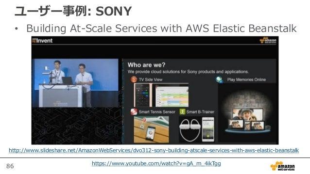 86 ユーザー事例: SONY • Building At-Scale Services with AWS Elastic Beanstalk https://www.youtube.com/watch?v=gA_m_4ikTgg http:/...