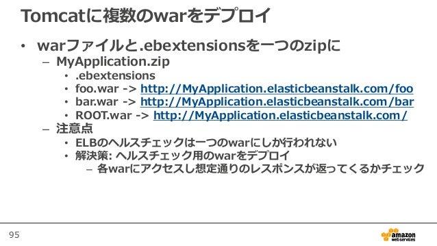 95 Tomcatに複数のwarをデプロイ • warファイルと.ebextensionsを一つのzipに – MyApplication.zip • .ebextensions • foo.war -> http://MyApplicatio...