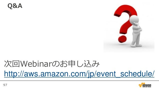 97 Q&A 次回Webinarのお申し込み http://aws.amazon.com/jp/event_schedule/