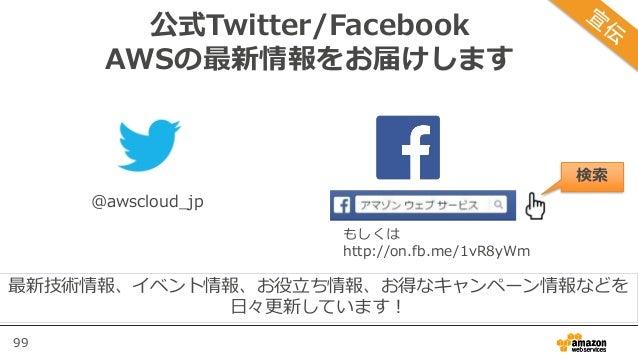 99 公式Twitter/Facebook AWSの最新情報をお届けします @awscloud_jp 検索 最新技術情報、イベント情報、お役立ち情報、お得なキャンペーン情報などを 日々更新しています! もしくは http://on.fb.me/...