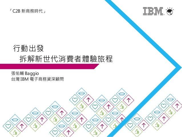 行動出發 拆解新世代消費者體驗旅程 張佑輔 Baggio 台灣 IBM 電子商務資深顧問 「C2B 新商務時代」