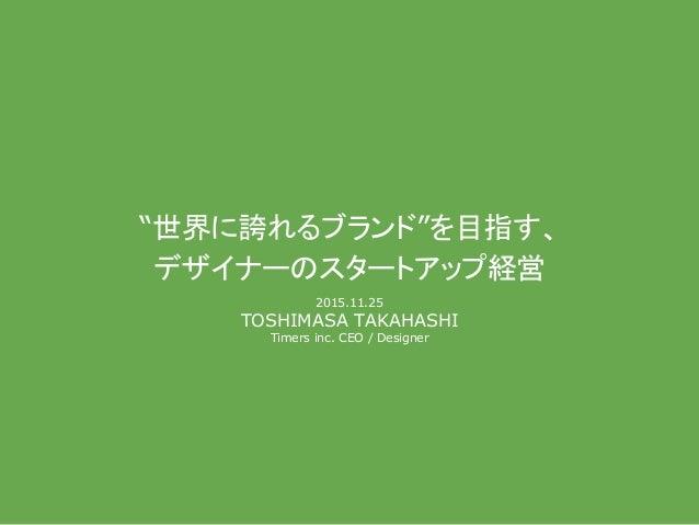 """""""世界に誇れるブランド""""を目指す、 デザイナー スタートアップ経営 2015.11.25 TOSHIMASA TAKAHASHI Timers inc. CEO / Designer"""