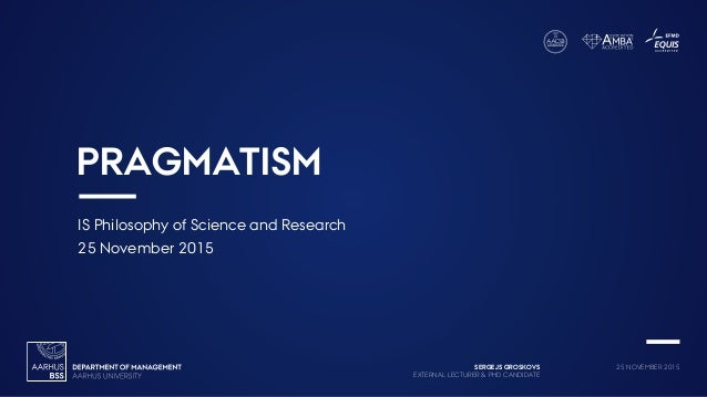 SERGEJS GROSKOVS EXTERNAL LECTURER & PHD CANDIDATE 25 NOVEMBER 2015 PRAGMATISM IS Philosophy of Science and Research 25 No...