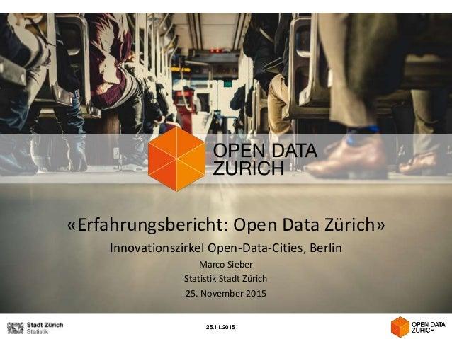 25.11.201525.11.2015 «Erfahrungsbericht: Open Data Zürich» Innovationszirkel Open-Data-Cities, Berlin Marco Sieber Statist...