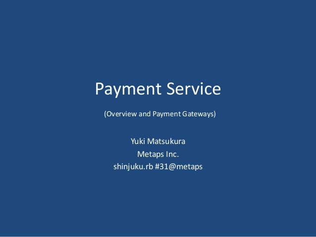 Payment Service (Overview and Payment Gateways) Yuki Matsukura Metaps Inc. shinjuku.rb #31@metaps