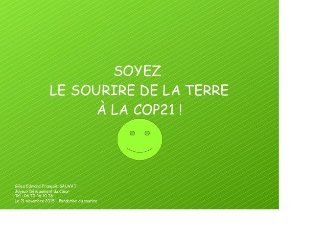 SOYEZ LE SOURIRE DE LA TERRE À LA COP21! Gilles Edmond François SAUVAT Joyeux Dévouement du Cœur Tel: 06 70 46 10 76 Le ...