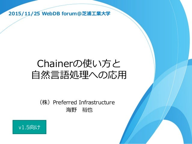 Chainerの使い⽅方と ⾃自然⾔言語処理理への応⽤用 2015/11/25 WebDB forum@芝浦⼯工業⼤大学 (株)Preferred Infrastructure 海野 裕也 v1.5向け