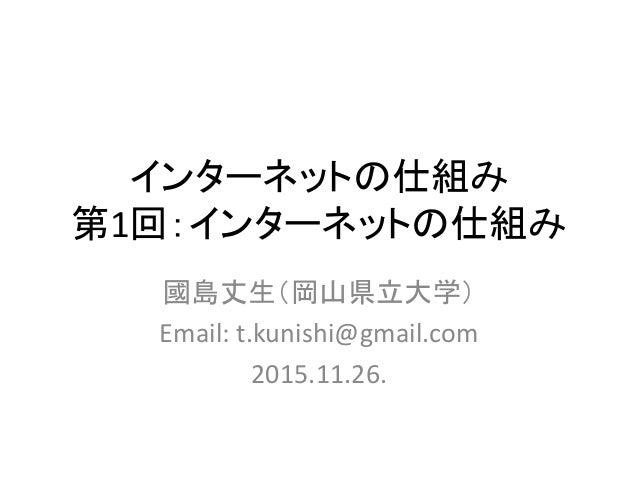 インターネットの仕組み 第1回:インターネットの仕組み 國島丈生(岡山県立大学) Email: t.kunishi@gmail.com 2015.11.26.