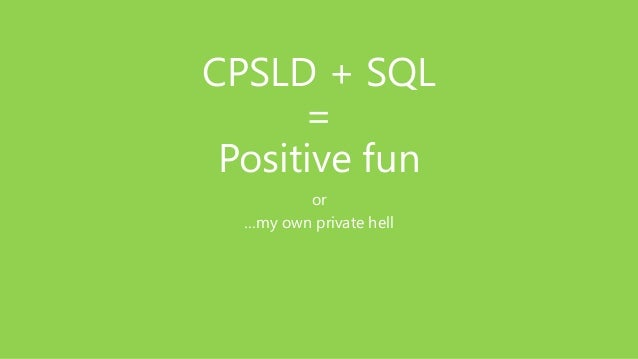 CPSLD + SQL = Positive fun or …my own private hell