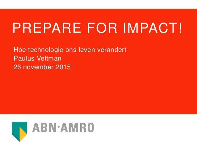 PREPARE FOR IMPACT! Hoe technologie ons leven verandert Paulus Veltman 26 november 2015