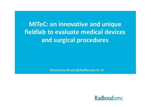 MITeC:	an innovative and unique fieldlab to evaluate medical devices and surgical procedures Maroeska.Rovers@Radboudumc.nl