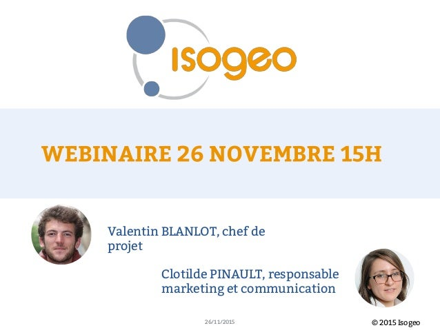 © 2015 Isogeo26/11/2015 Valentin BLANLOT, chef de projet Clotilde PINAULT, responsable marketing et communication