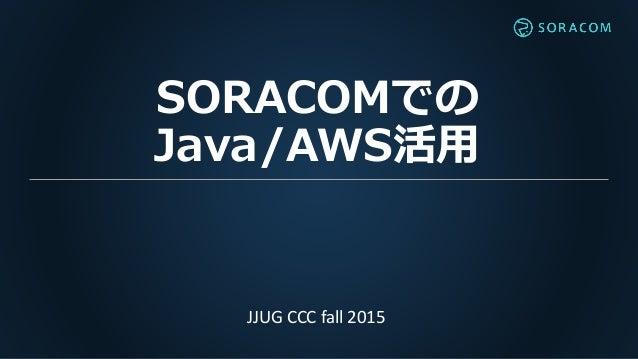 SORACOMでの Java/AWS活用 JJUG CCC fall 2015