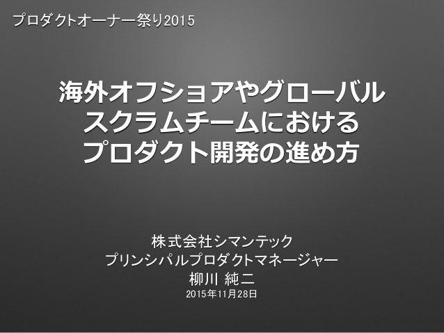 海外オフショアやグローバル スクラムチームにおける プロダクト開発の進め方 株式会社シマンテック プリンシパルプロダクトマネージャー 柳川 純二 2015年11月28日 プロダクトオーナー祭り2015