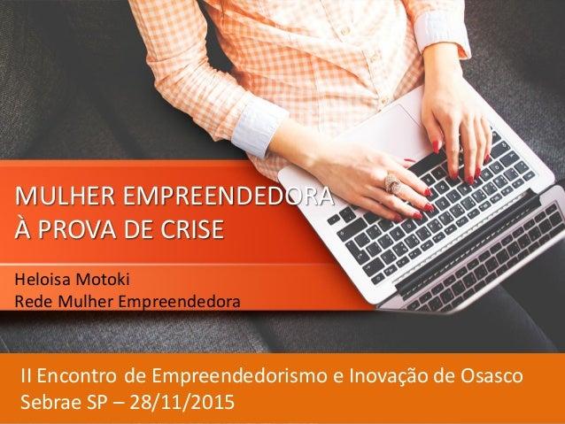MULHER EMPREENDEDORA À PROVA DE CRISE Heloisa Motoki Rede Mulher Empreendedora II Encontro de Empreendedorismo e Inovação ...