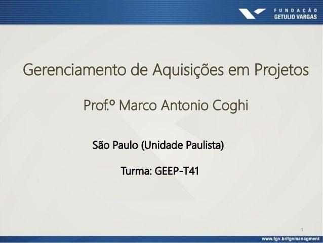 1 Gerenciamento de Aquisições em Projetos Prof.º Marco Antonio Coghi São Paulo (Unidade Paulista) Turma: GEEP-T41
