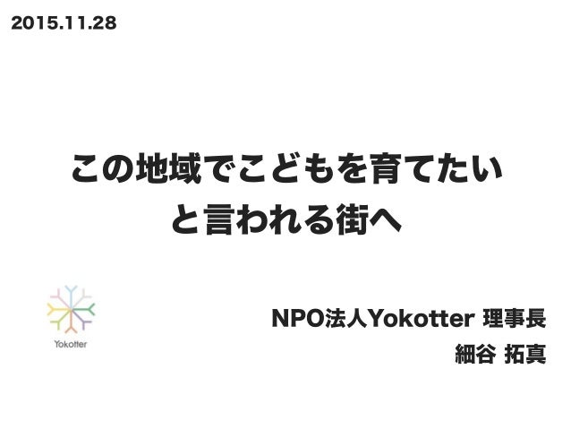 この地域でこどもを育てたい と言われる街へ NPO法人Yokotter 理事長 細谷 拓真 2015.11.28