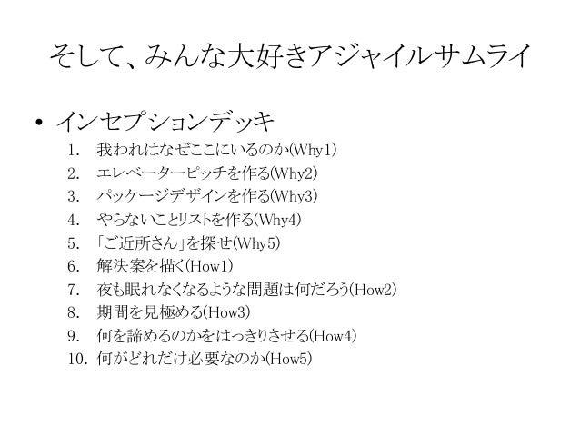 そして、みんな大好きアジャイルサムライ • インセプションデッキ 1. 我われはなぜここにいるのか(Why1) 2. エレベーターピッチを作る(Why2) 3. パッケージデザインを作る(Why3) 4. やらないことリストを作る(Why4) ...