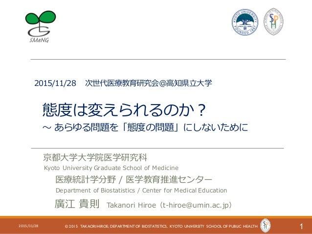 2015/11/28 次世代医療教育研究会@⾼知県⽴⼤学 態度は変えられるのか? 〜 あらゆる問題を「態度の問題」にしないために 12015/11/28 © 2015 TAKAORI HIROE; DEPARTMENT OF BIOSTATIS...