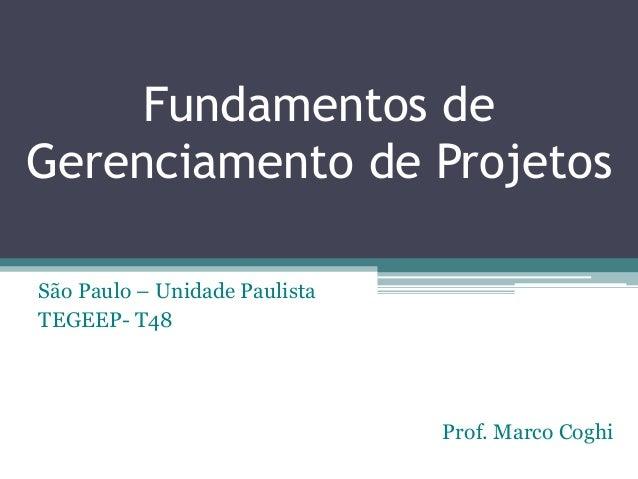 Fundamentos de Gerenciamento de Projetos São Paulo – Unidade Paulista TEGEEP- T48 Prof. Marco Coghi