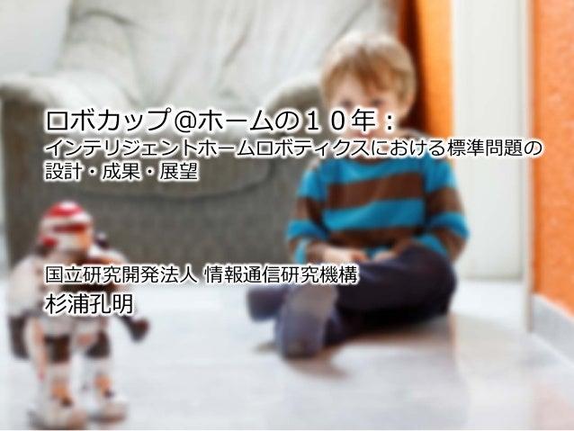 ロボカップ@ホームの10年: インテリジェントホームロボティクスにおける標準問題の 設計・成果・展望 国立研究開発法人 情報通信研究機構 杉浦孔明
