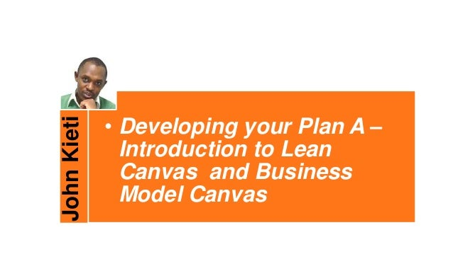 JohnKieti • Developing your Plan A – Introduction to Lean Canvas and Business Model Canvas