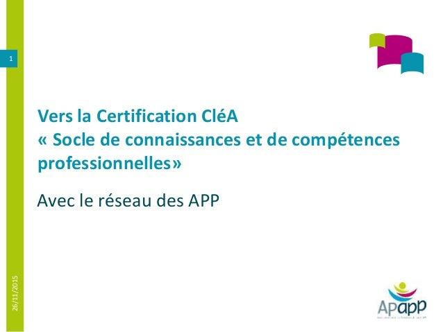 Vers la Certification CléA « Socle de connaissances et de compétences professionnelles» Avec le réseau des APP 26/11/2015 1