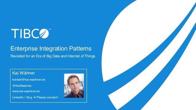 Enterprise Integration Patterns Revisited for an Era of Big Data and Internet of Things Kai Wähner kontakt@kai-waehner.de ...