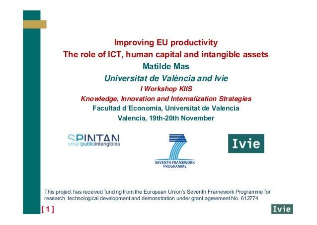 [ 1 ] Improving EU productivity The role of ICT, human capital and intangible assets Matilde Mas Universitat de València a...