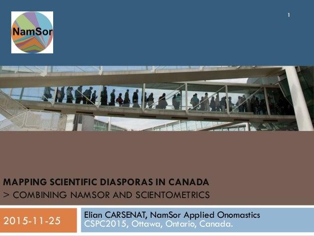 MAPPING SCIENTIFIC DIASPORAS IN CANADA > COMBINING NAMSOR AND SCIENTOMETRICS Elian CARSENAT, NamSor Applied Onomastics CSP...