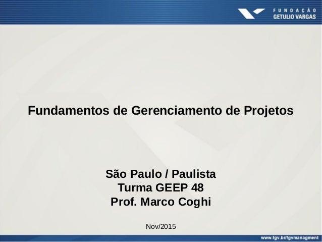 Fundamentos de Gerenciamento de Projetos São Paulo / Paulista Turma GEEP 48 Prof. Marco Coghi Nov/2015