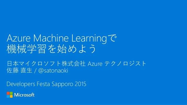 日本マイクロソフト株式会社 Azure テクノロジスト 佐藤 直生 / @satonaoki Developers Festa Sapporo 2015 Azure Machine Learningで 機械学習を始めよう