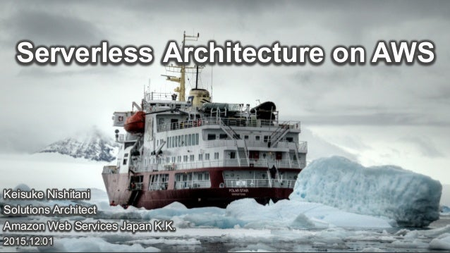 Keisuke Nishitani Solutions Architect Amazon Web Services Japan K.K. 2015.12.01 Serverless Architecture on AWS