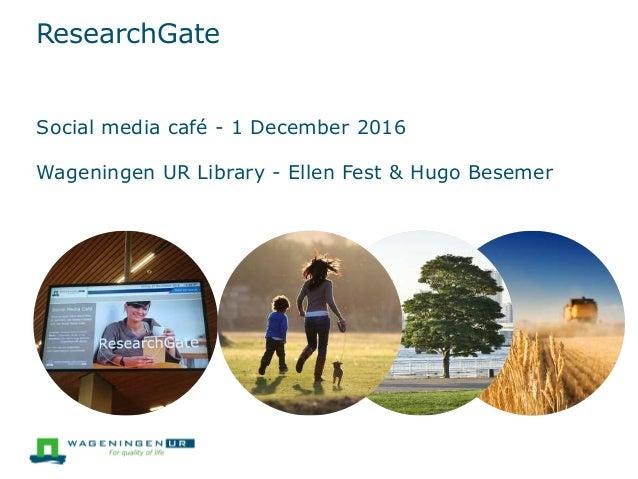 ResearchGate Social media café - 1 December 2016 Wageningen UR Library - Ellen Fest & Hugo Besemer
