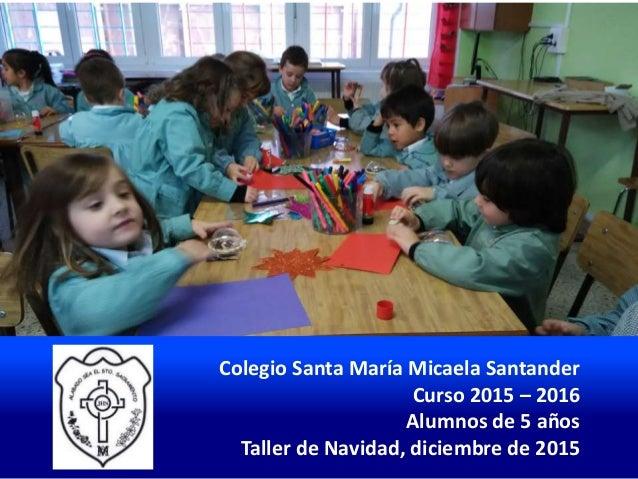 Colegio Santa María Micaela Santander Curso 2015 – 2016 Alumnos de 5 años Taller de Navidad, diciembre de 2015