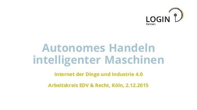 Autonomes Handeln intelligenter Maschinen Internet der Dinge und Industrie 4.0 Arbeitskreis EDV & Recht, Köln, 2.12.2015