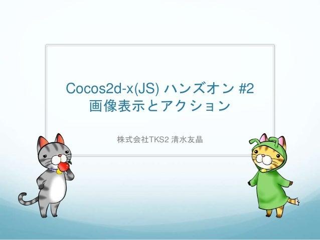 Cocos2d-x(JS) ハンズオン #2 画像表示とアクション 株式会社TKS2 清水友晶