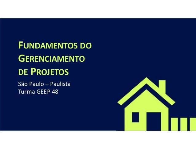 FUNDAMENTOS DO GERENCIAMENTO DE PROJETOS São Paulo – Paulista Turma GEEP 48