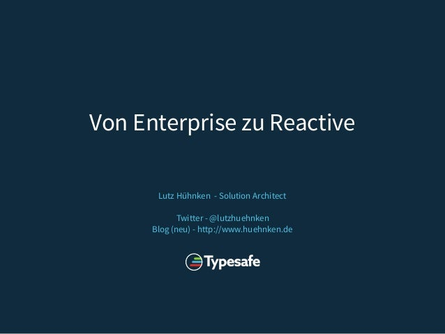 Lutz Hühnken - Solution Architect Twitter - @lutzhuehnken Blog (neu) - http://www.huehnken.de Von Enterprise zu Reactive