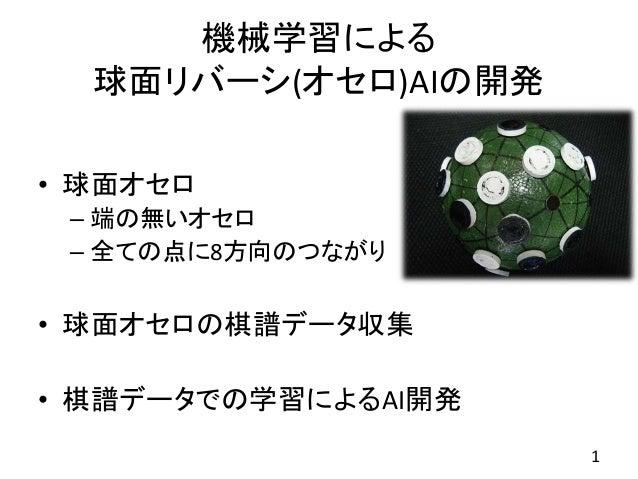 機械学習による 球面リバーシ(オセロ)AIの開発 • 球面オセロ – 端の無いオセロ – 全ての点に8方向のつながり • 球面オセロの棋譜データ収集 • 棋譜データでの学習によるAI開発 1