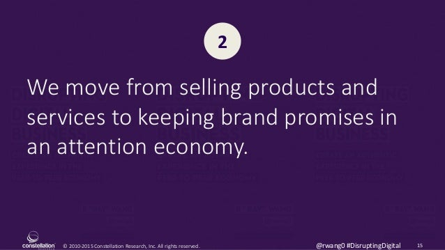© 2010-2015 Constellation Research, Inc. All rights reserved. 15@rwang0 #DisruptingDigital We move from selling products a...