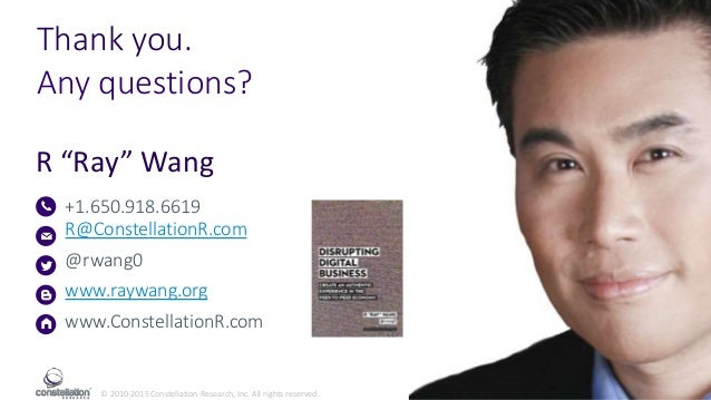 """© 2010-2015 Constellation Research, Inc. All rights reserved. R """"Ray"""" Wang +1.650.918.6619 R@ConstellationR.com @rwang0 ww..."""