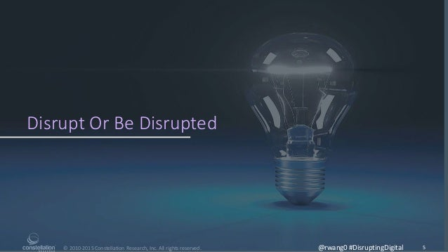 © 2010-2015 Constellation Research, Inc. All rights reserved. Disrupt Or Be Disrupted 5@rwang0 #DisruptingDigital