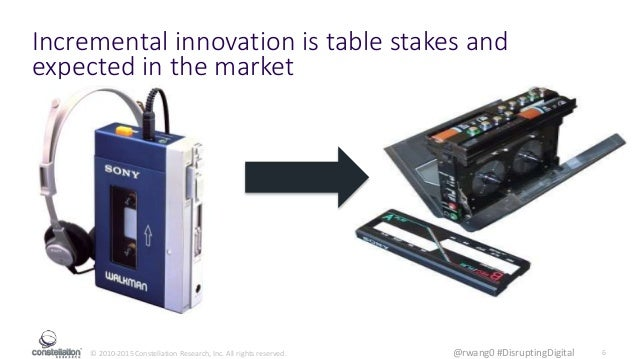© 2010-2015 Constellation Research, Inc. All rights reserved. 6@rwang0 #DisruptingDigital Incremental innovation is table ...