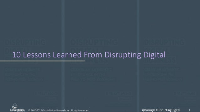 © 2010-2015 Constellation Research, Inc. All rights reserved. 10 Lessons Learned From Disrupting Digital 8@rwang0 #Disrupt...