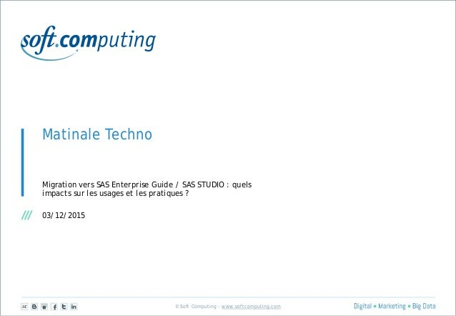 © Soft Computing – www.softcomputing.com Matinale Techno Migration vers SAS Enterprise Guide / SAS STUDIO : quels impacts ...